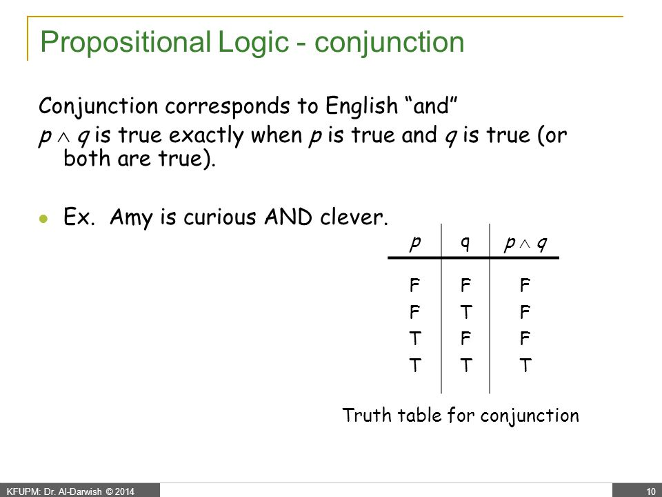 """KFUPM: Dr. Al-Darwish © 201410 Propositional Logic - conjunction Conjunction corresponds to English """"and"""" p  q is true exactly when p is true and q i"""