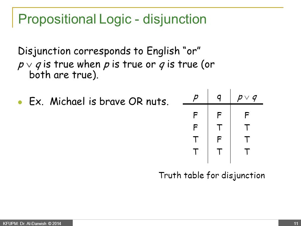 """KFUPM: Dr. Al-Darwish © 201411 Propositional Logic - disjunction Disjunction corresponds to English """"or"""" p  q is true when p is true or q is true (or"""