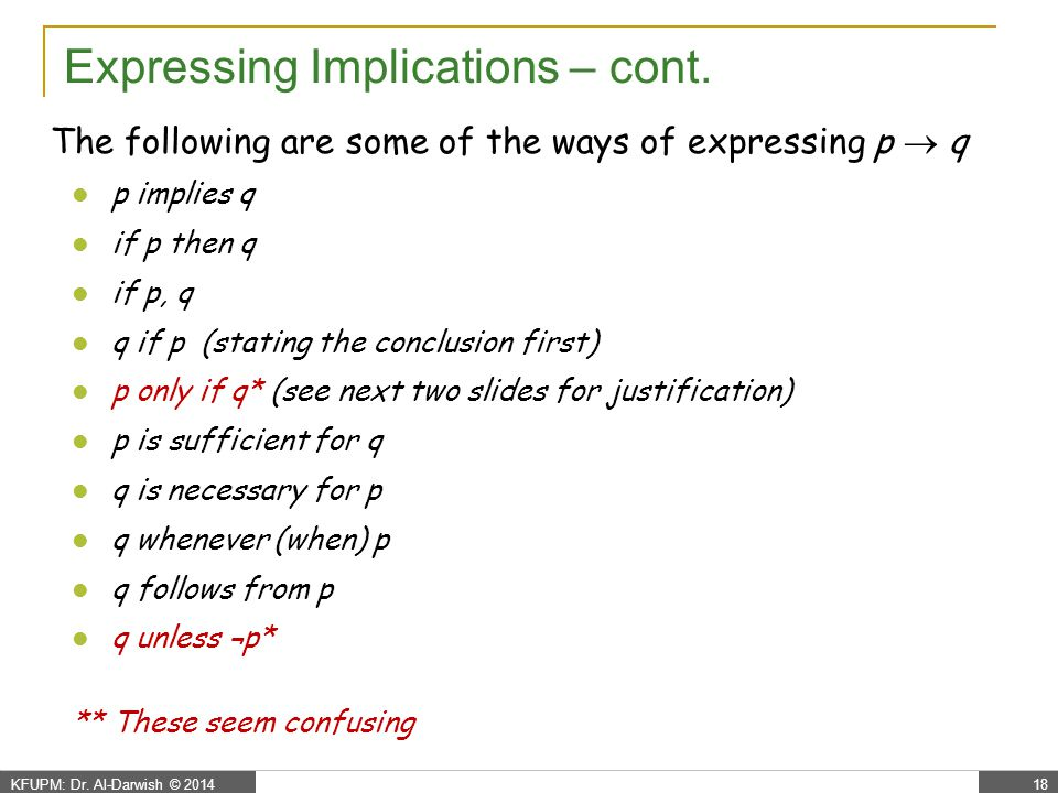 KFUPM: Dr. Al-Darwish © 201418 Expressing Implications – cont. The following are some of the ways of expressing p  q p implies q if p then q if p, q
