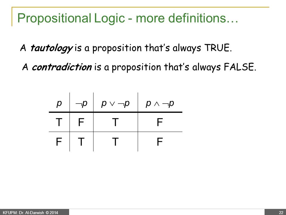 KFUPM: Dr. Al-Darwish © 201422 Propositional Logic - more definitions… A tautology is a proposition that's always TRUE. A contradiction is a propositi
