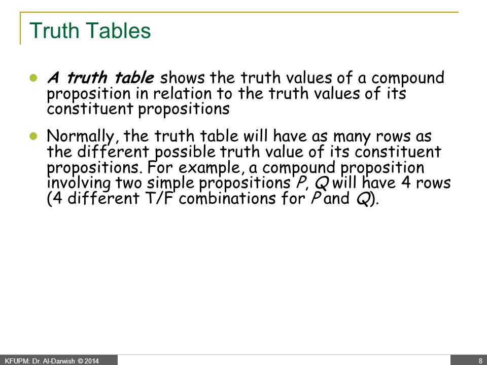 KFUPM: Dr. Al-Darwish © 20148 Truth Tables A truth table shows the truth values of a compound proposition in relation to the truth values of its const