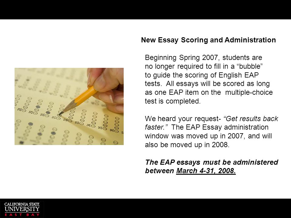 "New Essay Scoring and Administration Beginning Spring 2007, students are no longer required to fill in a ""bubble"" to guide the scoring of English EAP"