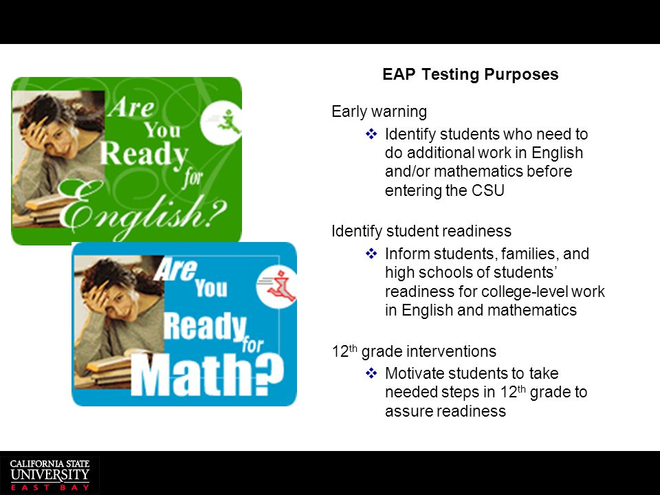EAP Testing Purposes Early warning  Identify students who need to do additional work in English and/or mathematics before entering the CSU Identify s