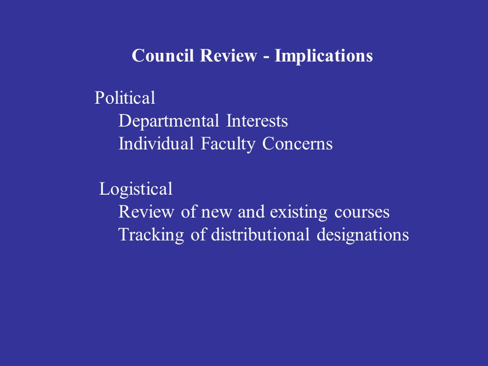 Council Review - Implications Political Departmental Interests Individual Faculty Concerns Logistical Review of new and existing courses Tracking of distributional designations