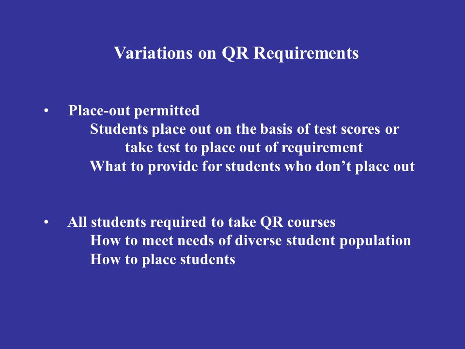 Variations on QR Requirements Place-out permitted Students place out on the basis of test scores or take test to place out of requirement What to prov