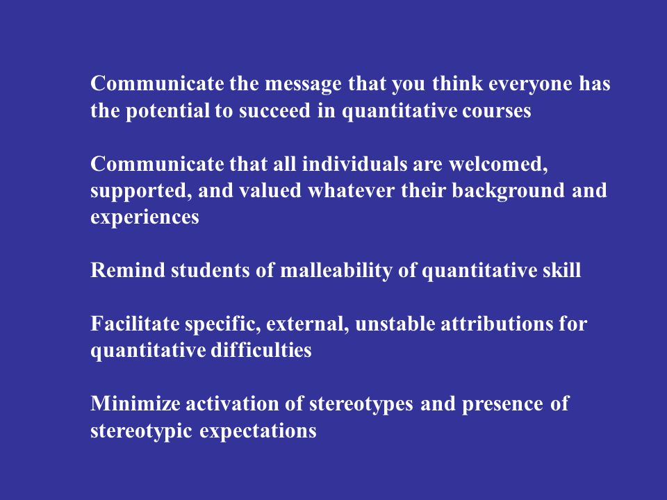 Communicate the message that you think everyone has the potential to succeed in quantitative courses Communicate that all individuals are welcomed, su