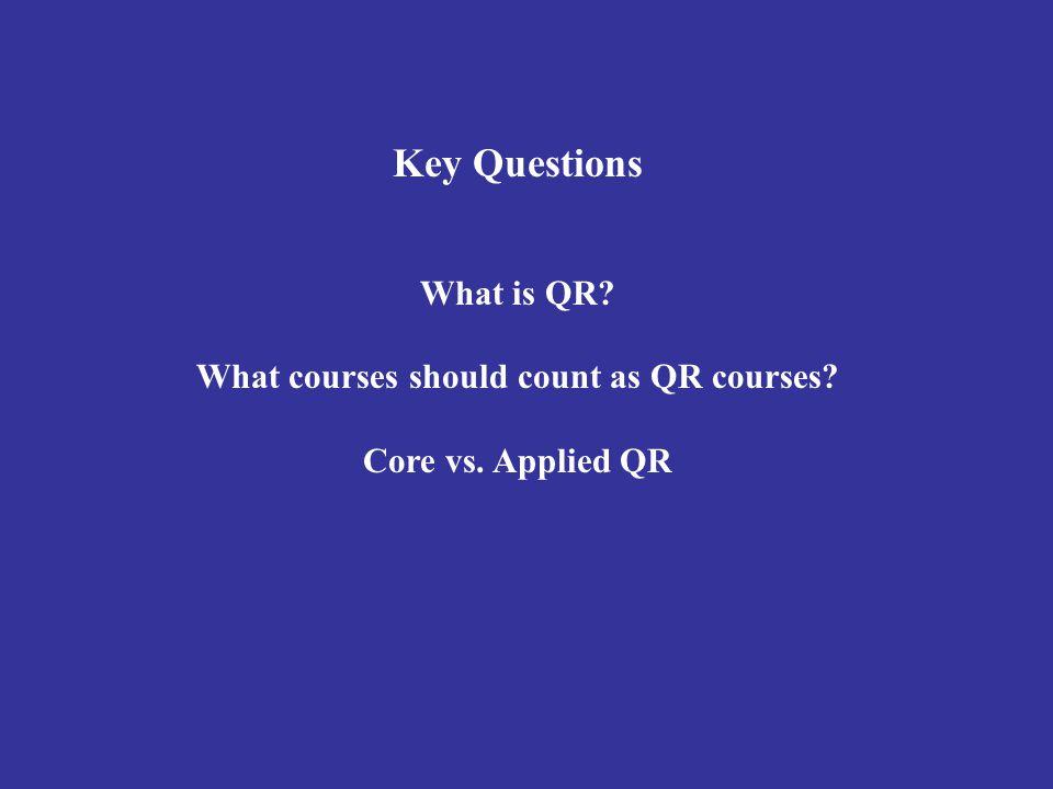 Key Questions What is QR? What courses should count as QR courses? Core vs. Applied QR
