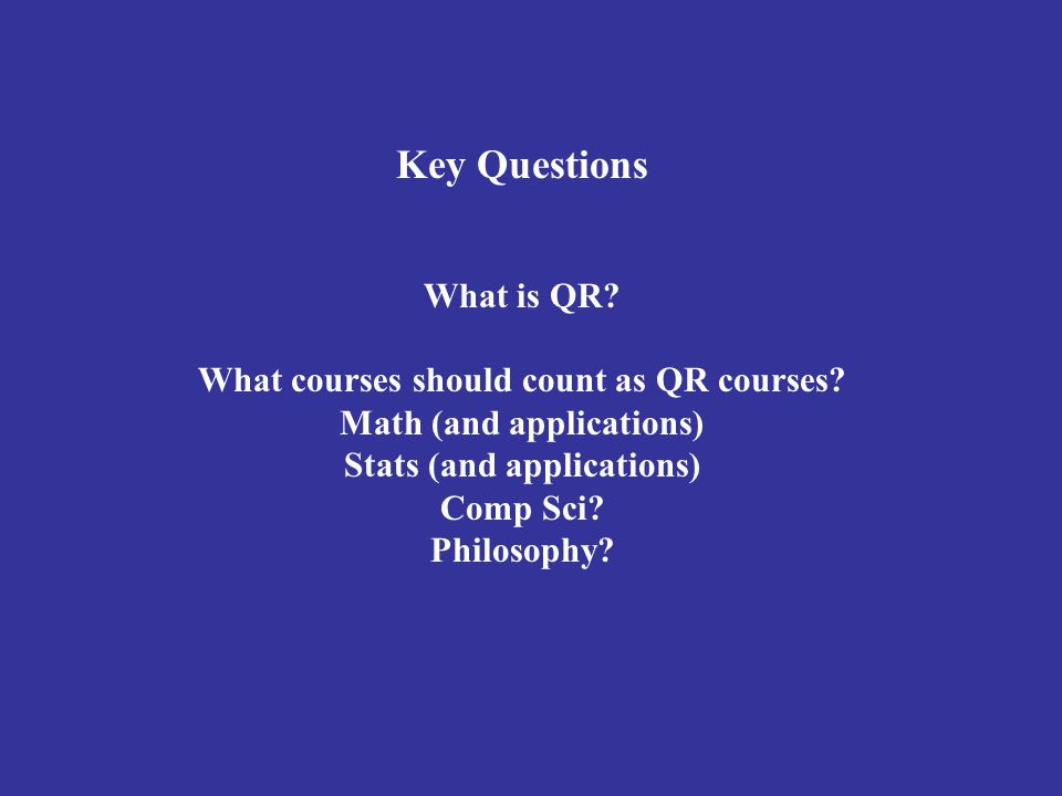 Key Questions What is QR? What courses should count as QR courses? Math (and applications) Stats (and applications) Comp Sci? Philosophy?