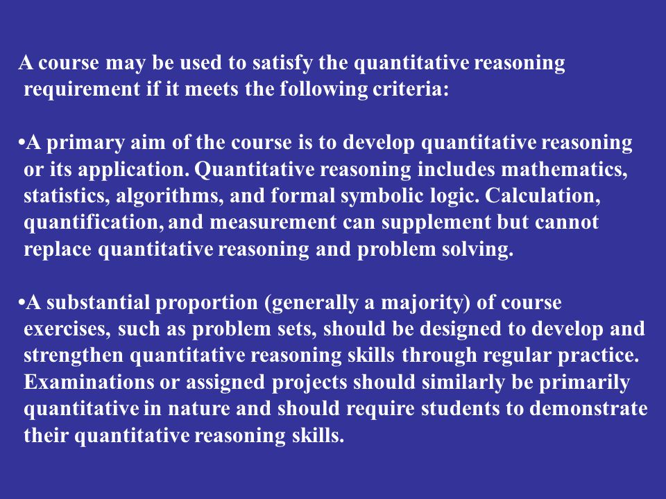 A course may be used to satisfy the quantitative reasoning requirement if it meets the following criteria: A primary aim of the course is to develop q