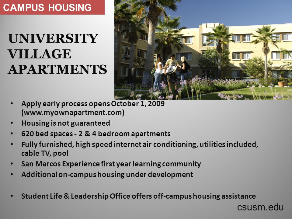 UNIVERSITY VILLAGE APARTMENTS Apply early process opens October 1, 2009 (www.myownapartment.com) Housing is not guaranteed 620 bed spaces - 2 & 4 bedroom apartments Fully furnished, high speed internet air conditioning, utilities included, cable TV, pool San Marcos Experience first year learning community Additional on-campus housing under development Student Life & Leadership Office offers off-campus housing assistance csusm.edu CAMPUS HOUSING