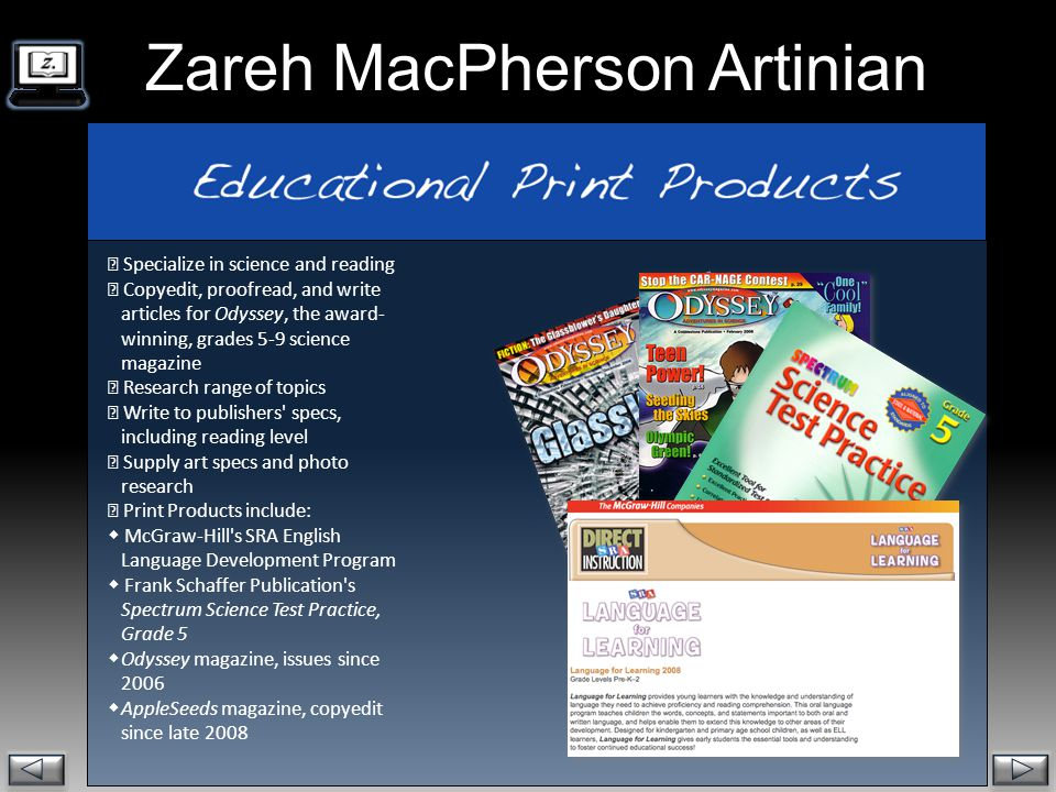. Zareh MacPherson Artinian  Specialize in science and reading  Copyedit, proofread, and write articles for Odyssey, the award- winning, grades 5-9 science magazine  Research range of topics  Write to publishers specs, including reading level  Supply art specs and photo research  Print Products include:  McGraw-Hill s SRA English Language Development Program  Frank Schaffer Publication s Spectrum Science Test Practice, Grade 5  Odyssey magazine, issues since 2006  AppleSeeds magazine, copyedit since late 2008
