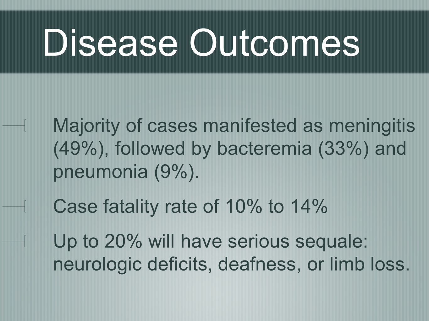 Disease Outcomes Majority of cases manifested as meningitis (49%), followed by bacteremia (33%) and pneumonia (9%).