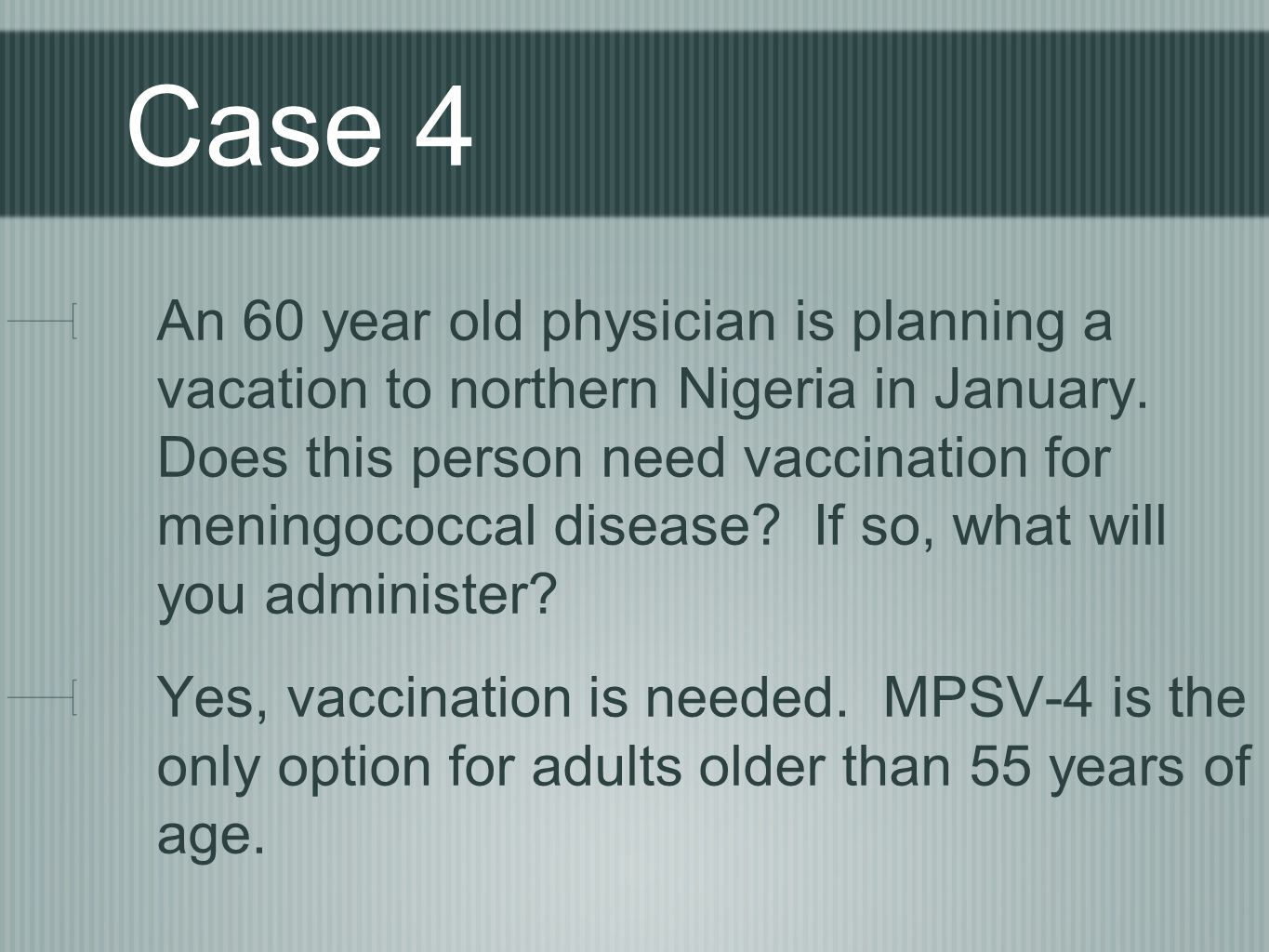 Case 4 An 60 year old physician is planning a vacation to northern Nigeria in January. Does this person need vaccination for meningococcal disease? If
