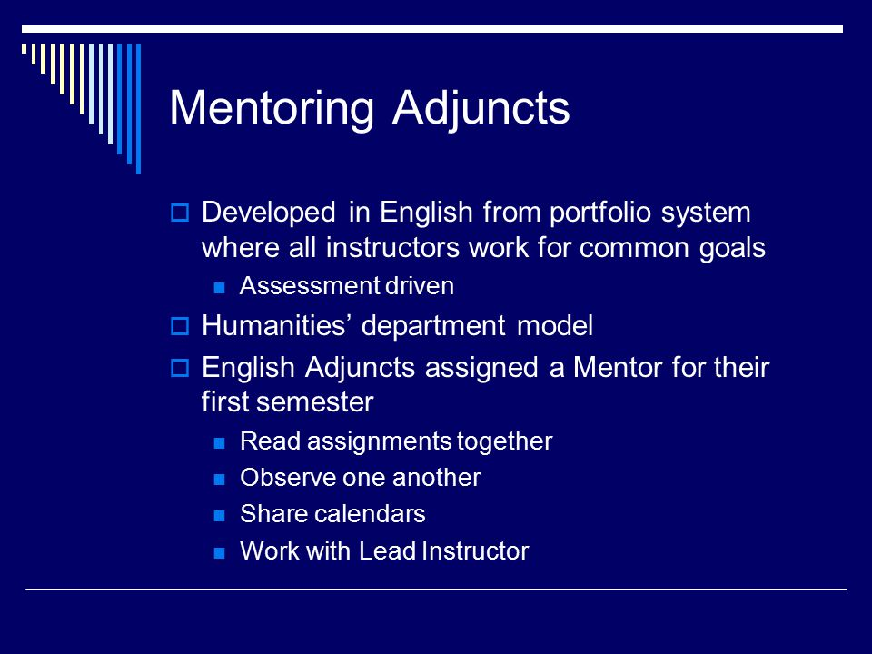 Mentoring Adjuncts  Developed in English from portfolio system where all instructors work for common goals Assessment driven  Humanities' department model  English Adjuncts assigned a Mentor for their first semester Read assignments together Observe one another Share calendars Work with Lead Instructor