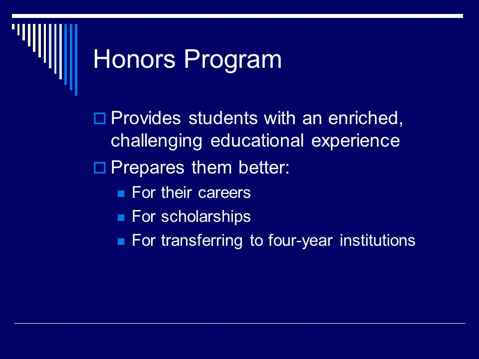 Honors Program  Provides students with an enriched, challenging educational experience  Prepares them better: For their careers For scholarships For transferring to four-year institutions