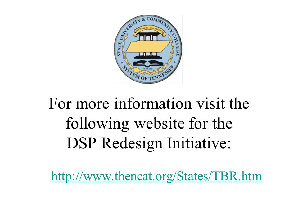 For more information visit the following website for the DSP Redesign Initiative: http://www.thencat.org/States/TBR.htm