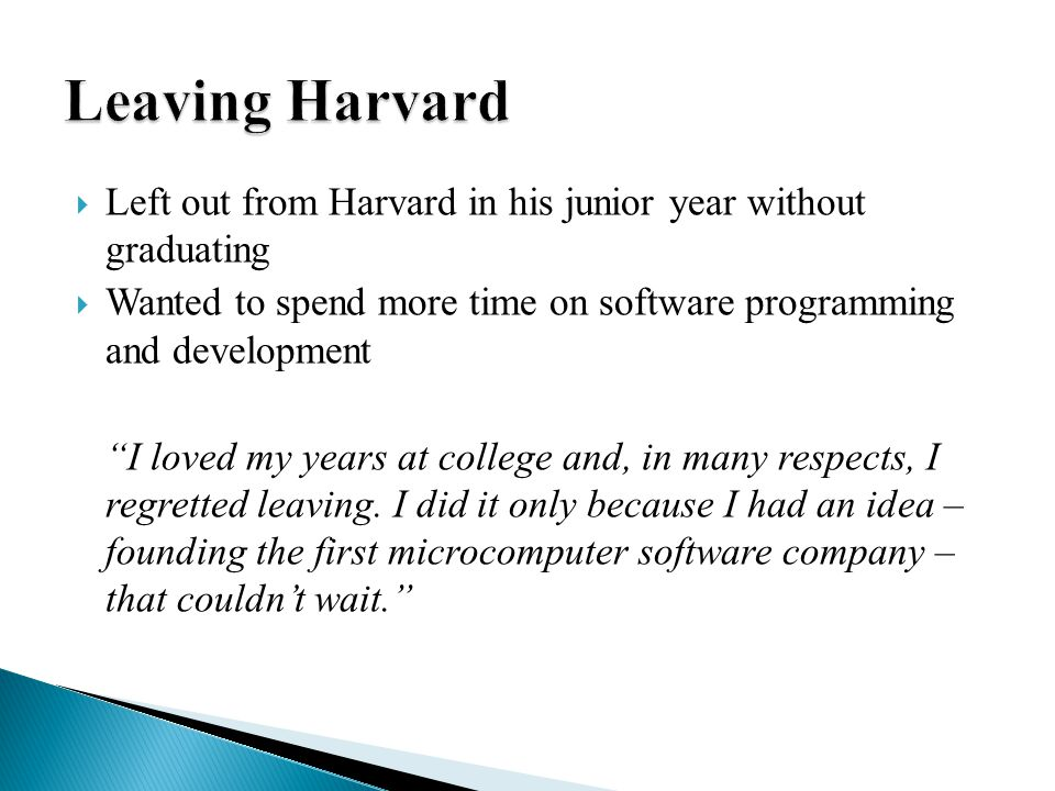  Left out from Harvard in his junior year without graduating  Wanted to spend more time on software programming and development I loved my years at college and, in many respects, I regretted leaving.