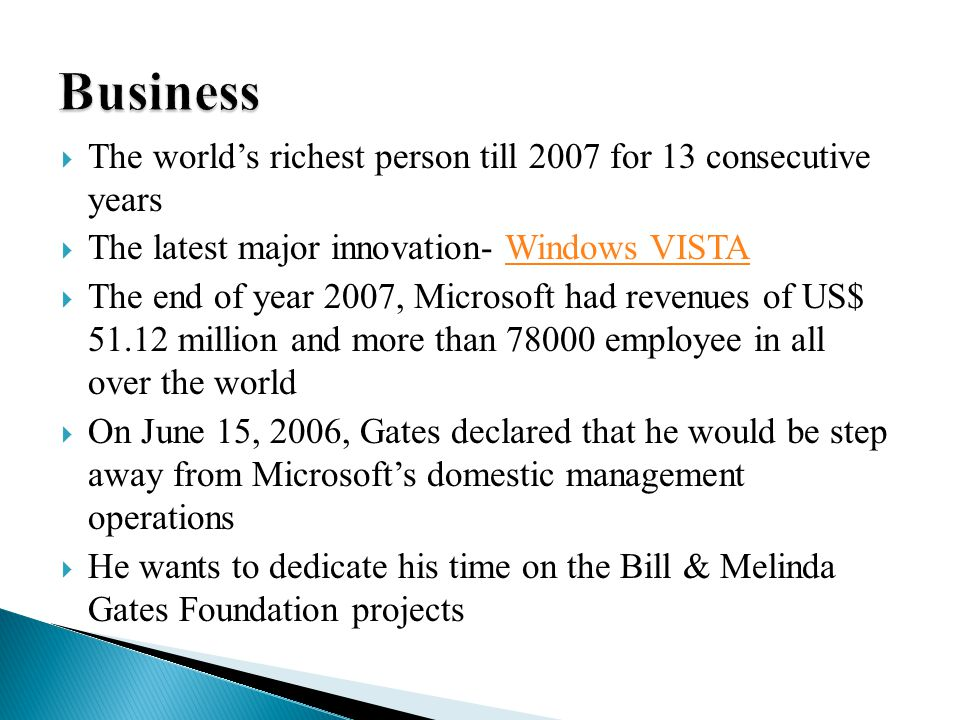  The world's richest person till 2007 for 13 consecutive years  The latest major innovation- Windows VISTAWindows VISTA  The end of year 2007, Microsoft had revenues of US$ 51.12 million and more than 78000 employee in all over the world  On June 15, 2006, Gates declared that he would be step away from Microsoft's domestic management operations  He wants to dedicate his time on the Bill & Melinda Gates Foundation projects