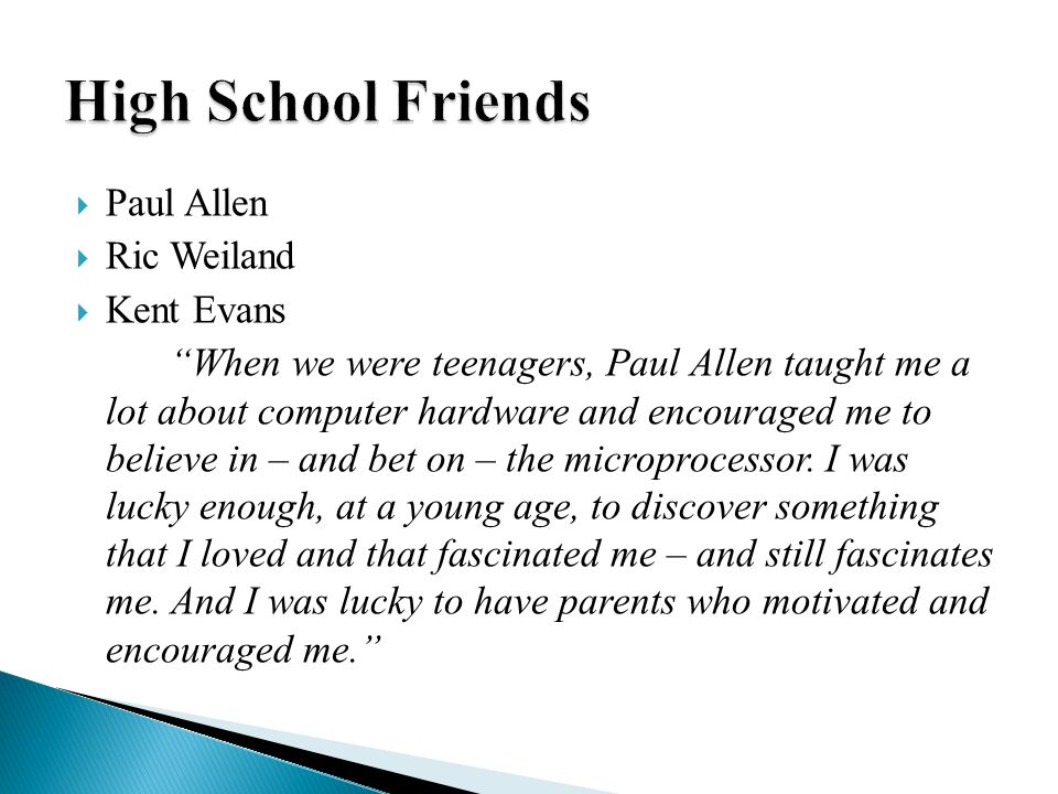  Paul Allen  Ric Weiland  Kent Evans When we were teenagers, Paul Allen taught me a lot about computer hardware and encouraged me to believe in – and bet on – the microprocessor.