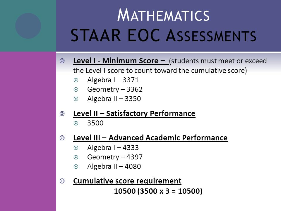 M ATHEMATICS STAAR EOC A SSESSMENTS  Level I - Minimum Score – (students must meet or exceed the Level I score to count toward the cumulative score)  Algebra I – 3371  Geometry – 3362  Algebra II – 3350  Level II – Satisfactory Performance  3500  Level III – Advanced Academic Performance  Algebra I – 4333  Geometry – 4397  Algebra II – 4080  Cumulative score requirement 10500 (3500 x 3 = 10500)