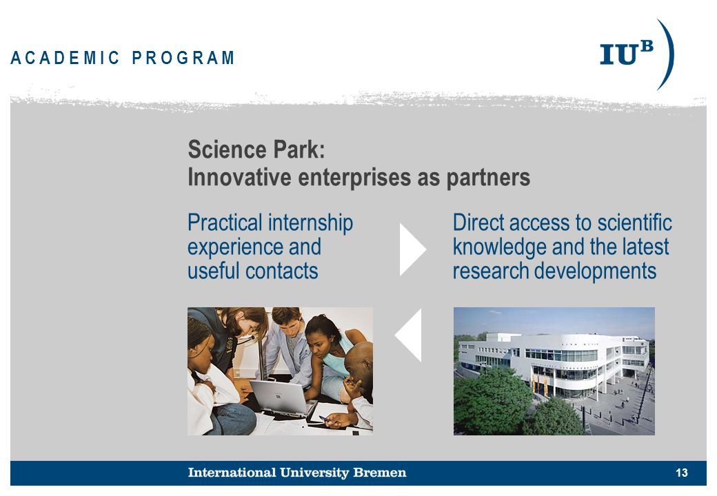 13 A C A D E M I C P R O G R A M Science Park: Innovative enterprises as partners Practical internship experience and useful contacts Direct access to