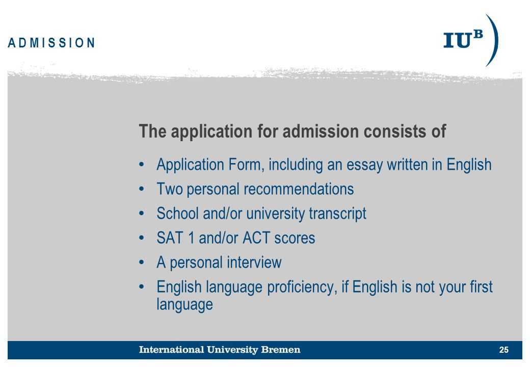 25 A D M I S S I O N The application for admission consists of Application Form, including an essay written in English Two personal recommendations Sc