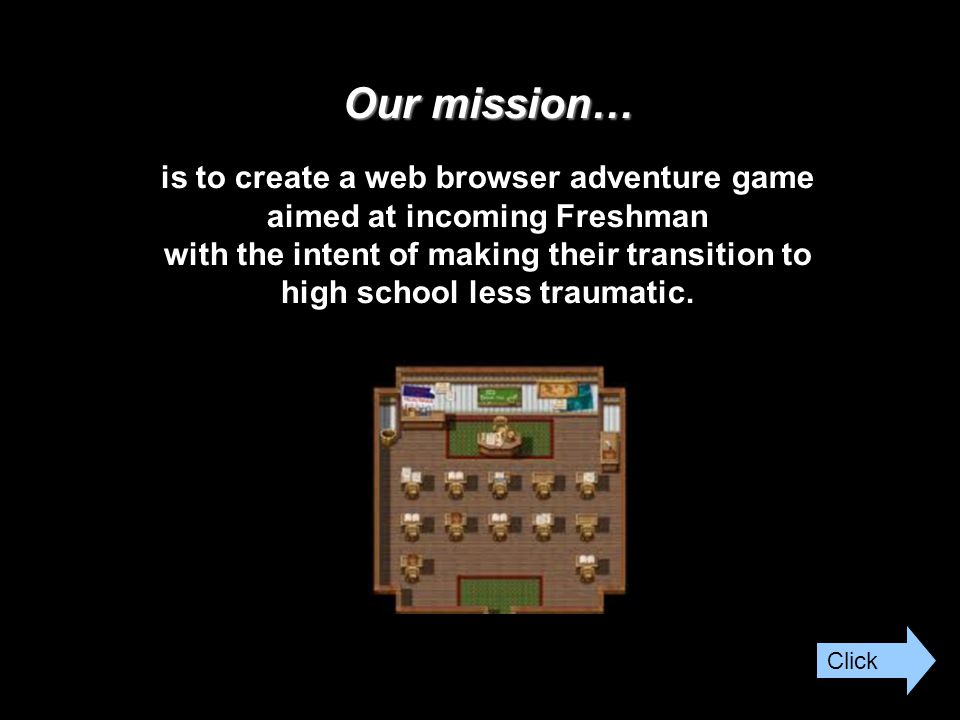 Our mission… Our mission… is to create a web browser adventure game aimed at incoming Freshman with the intent of making their transition to high school less traumatic.