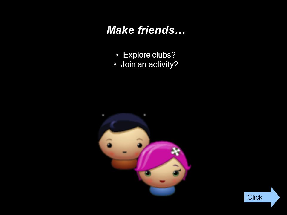 Make friends… Explore clubs Join an activity Click