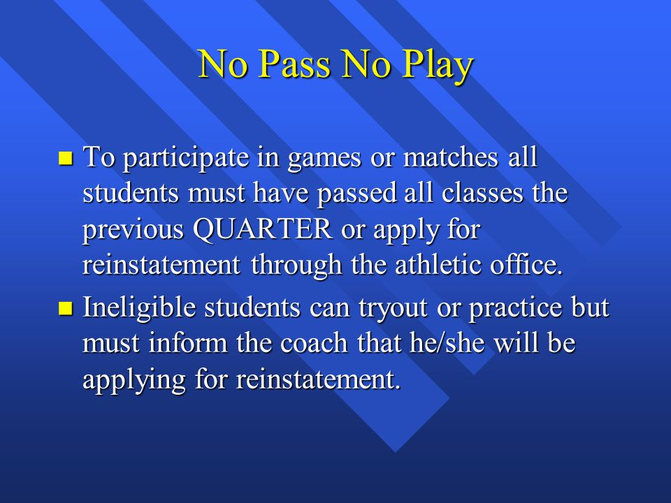 No Pass No Play n To participate in games or matches all students must have passed all classes the previous QUARTER or apply for reinstatement through
