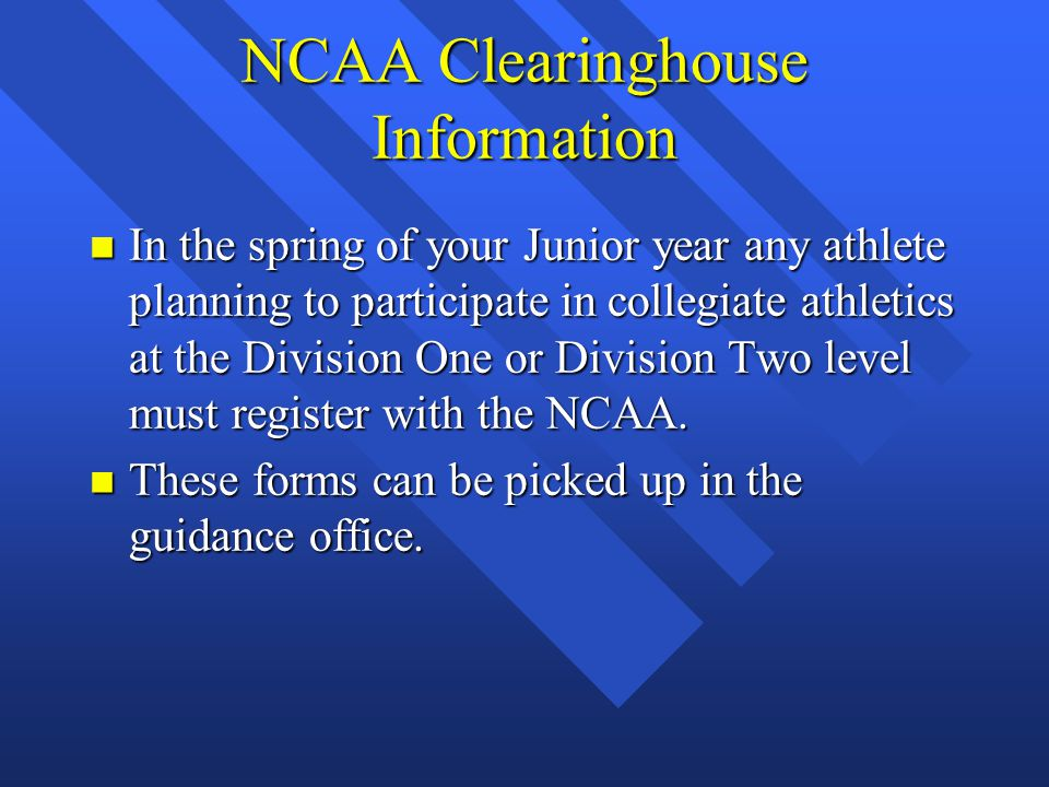 NCAA Clearinghouse Information n In the spring of your Junior year any athlete planning to participate in collegiate athletics at the Division One or Division Two level must register with the NCAA.