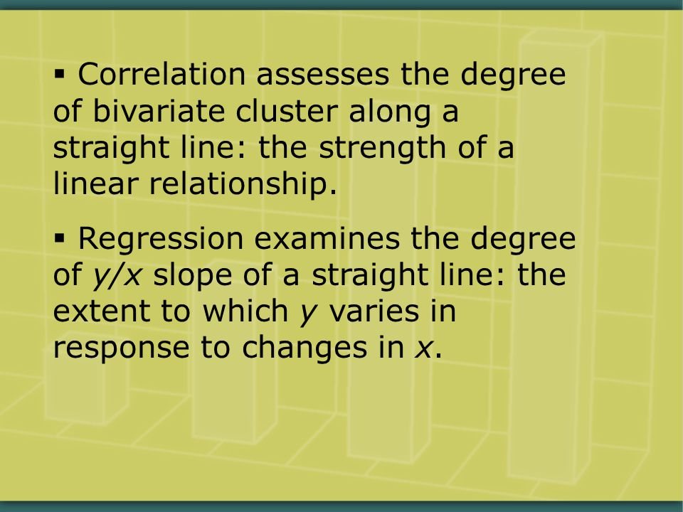  Correlation assesses the degree of bivariate cluster along a straight line: the strength of a linear relationship.