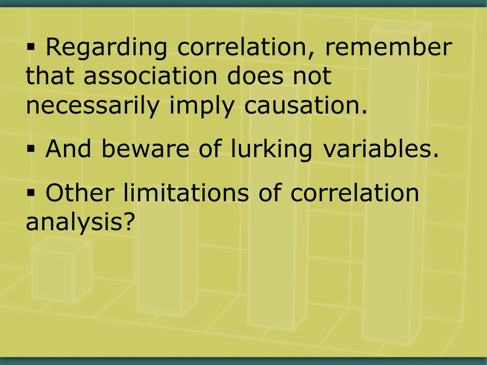  Regarding correlation, remember that association does not necessarily imply causation.