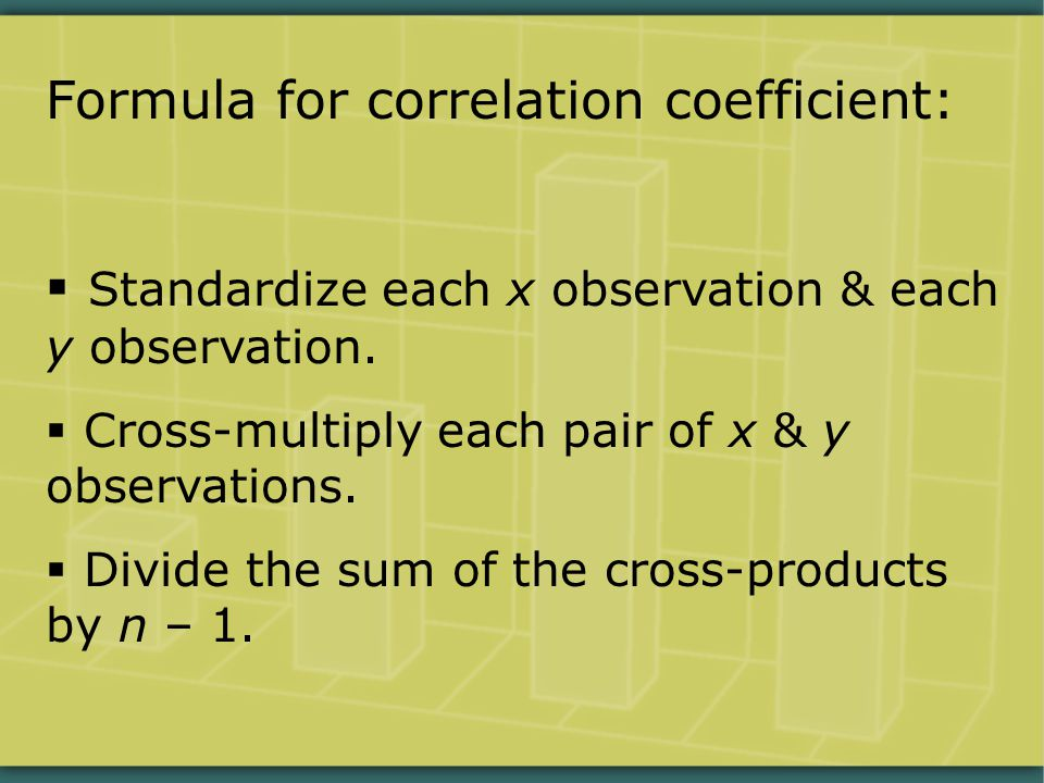 Formula for correlation coefficient:  Standardize each x observation & each y observation.  Cross-multiply each pair of x & y observations.  Divide