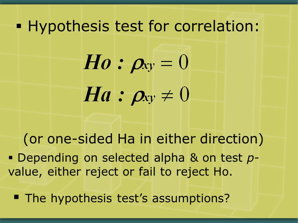  Hypothesis test for correlation: (or one-sided Ha in either direction)  Depending on selected alpha & on test p- value, either reject or fail to re