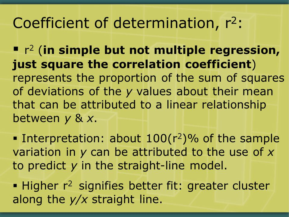 Coefficient of determination, r 2 :  r 2 (in simple but not multiple regression, just square the correlation coefficient) represents the proportion of the sum of squares of deviations of the y values about their mean that can be attributed to a linear relationship between y & x.