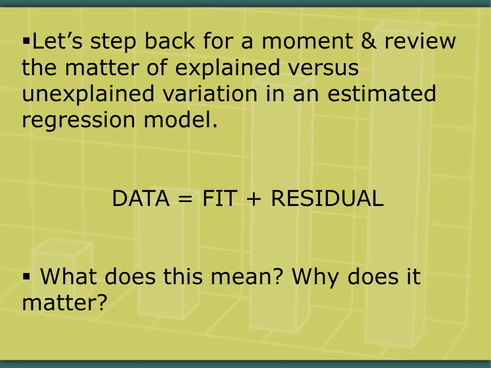  Let's step back for a moment & review the matter of explained versus unexplained variation in an estimated regression model. DATA = FIT + RESIDUAL 