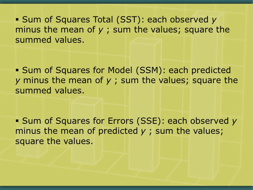  Sum of Squares Total (SST): each observed y minus the mean of y ; sum the values; square the summed values.