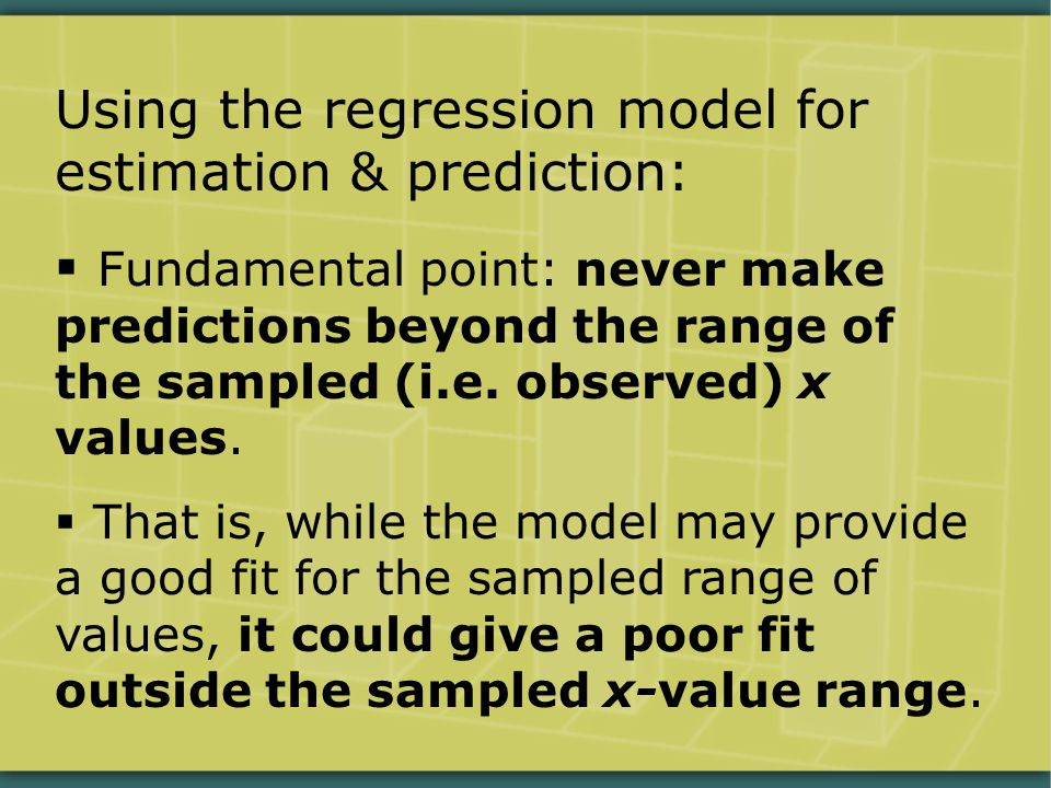 Using the regression model for estimation & prediction:  Fundamental point: never make predictions beyond the range of the sampled (i.e.
