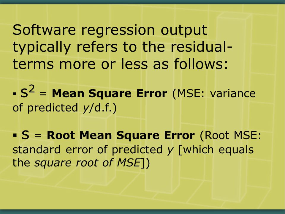 Software regression output typically refers to the residual- terms more or less as follows:  s 2 = Mean Square Error (MSE: variance of predicted y/d.f.)  s = Root Mean Square Error (Root MSE: standard error of predicted y [which equals the square root of MSE])