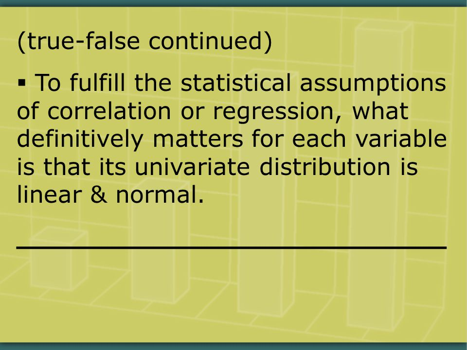 (true-false continued)  To fulfill the statistical assumptions of correlation or regression, what definitively matters for each variable is that its