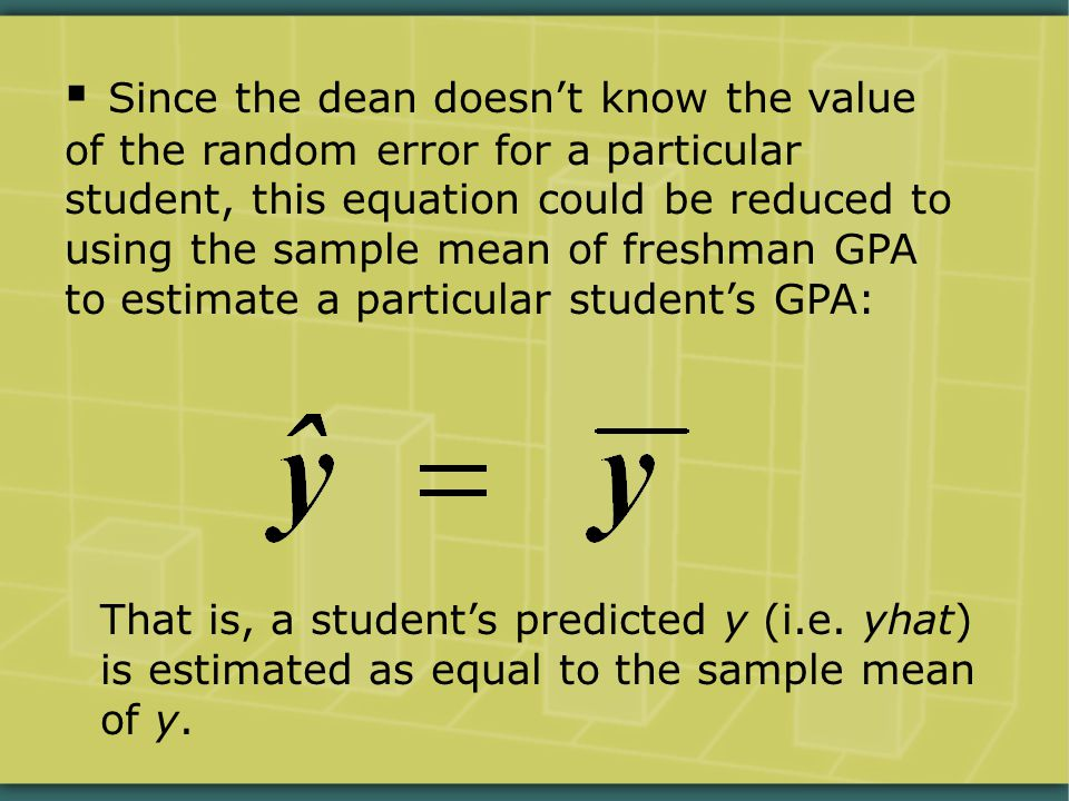  Since the dean doesn't know the value of the random error for a particular student, this equation could be reduced to using the sample mean of freshman GPA to estimate a particular student's GPA: That is, a student's predicted y (i.e.