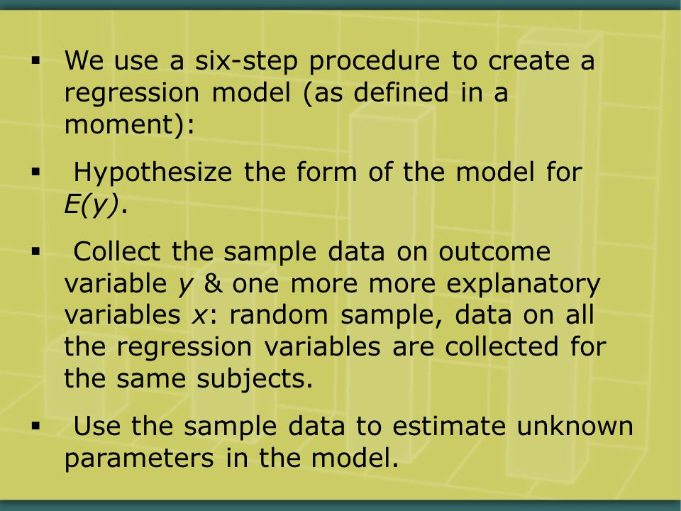  We use a six-step procedure to create a regression model (as defined in a moment):  Hypothesize the form of the model for E(y).