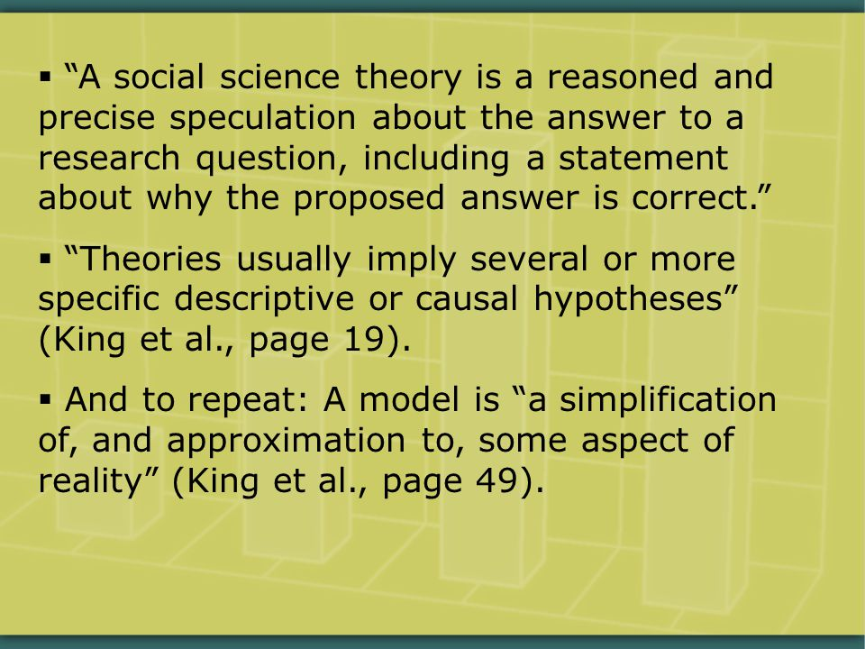  A social science theory is a reasoned and precise speculation about the answer to a research question, including a statement about why the proposed answer is correct.  Theories usually imply several or more specific descriptive or causal hypotheses (King et al., page 19).