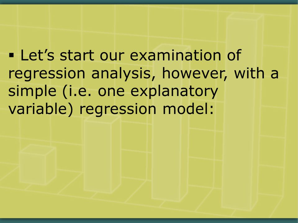  Let's start our examination of regression analysis, however, with a simple (i.e. one explanatory variable) regression model: