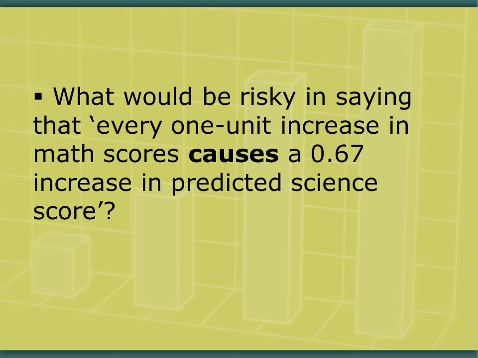  What would be risky in saying that 'every one-unit increase in math scores causes a 0.67 increase in predicted science score'?