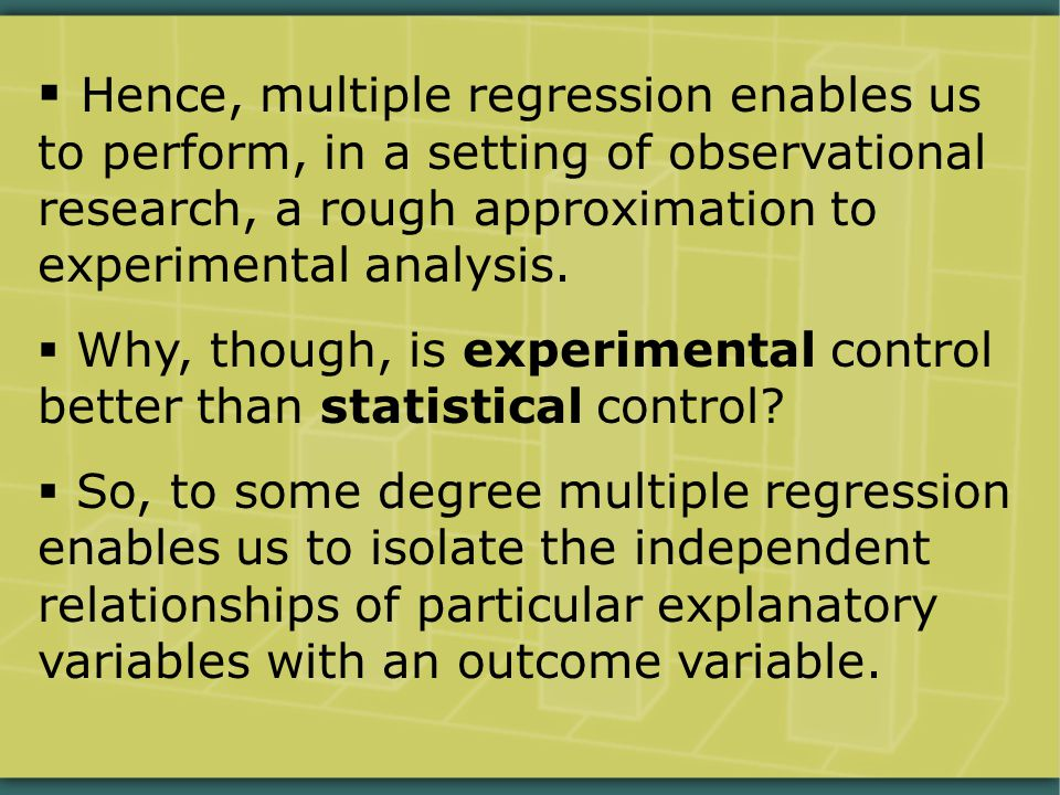  Hence, multiple regression enables us to perform, in a setting of observational research, a rough approximation to experimental analysis.