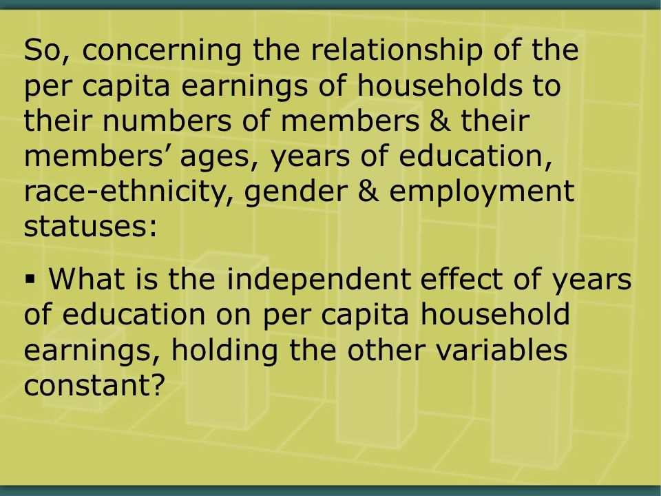 So, concerning the relationship of the per capita earnings of households to their numbers of members & their members' ages, years of education, race-ethnicity, gender & employment statuses:  What is the independent effect of years of education on per capita household earnings, holding the other variables constant?
