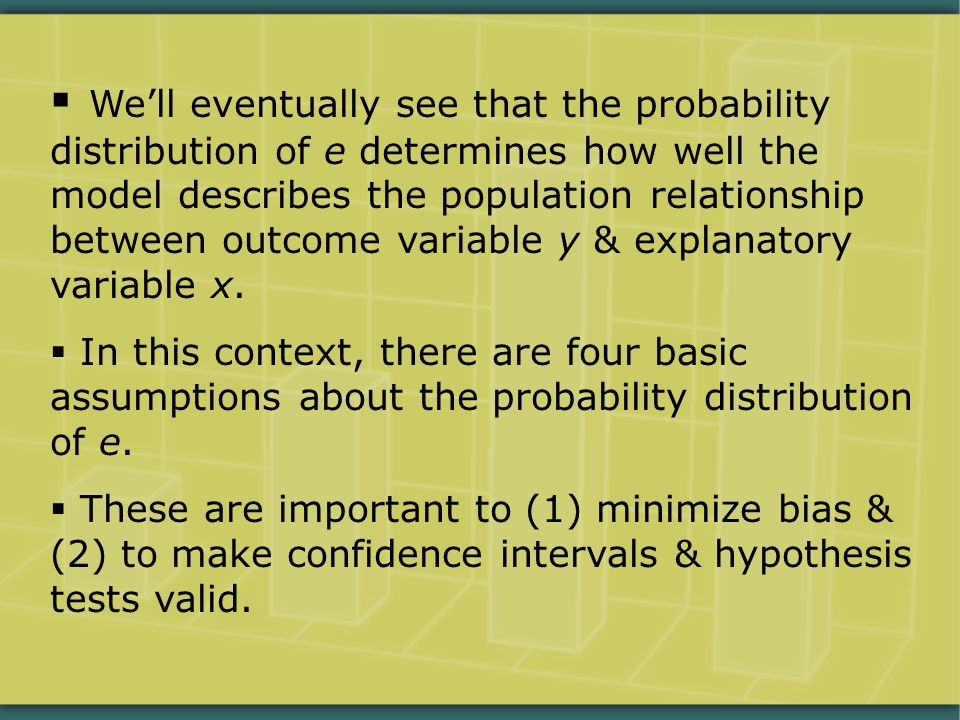  We'll eventually see that the probability distribution of e determines how well the model describes the population relationship between outcome variable y & explanatory variable x.