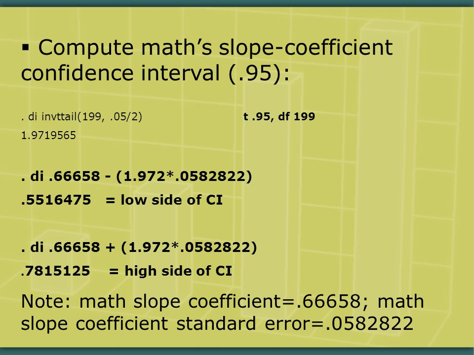  Compute math's slope-coefficient confidence interval (.95):. di invttail(199,.05/2) t.95, df 199 1.9719565. di.66658 - (1.972*.0582822).5516475 = lo
