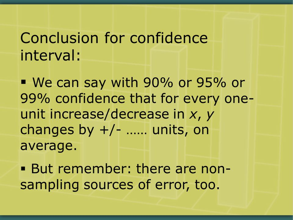 Conclusion for confidence interval:  We can say with 90% or 95% or 99% confidence that for every one- unit increase/decrease in x, y changes by +/- …… units, on average.